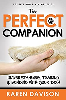 The Perfect Companion - Understanding, Training and Bonding with your Dog!: 2017 Revised and Extended Edition . (Positive Dog Training Series) by [Davison, Karen]
