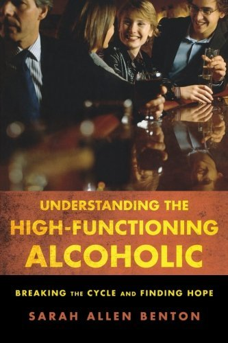 Understanding the High-Functioning Alcoholic: Breaking the Cycle and Finding Hope by Sarah Allen Benton (16-Oct-2010) Paperback