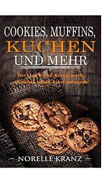 Cookies, Muffins, Kuchen und mehr: Backbuch und Rezeptbuch süß, einfach, schnell, lecker und erprobt! von [Kranz, Norelle]