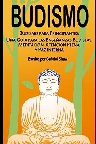 Budismo: Budismo para principiantes: Una guía para las enseñanzas budistas, meditación, atención plena y paz interna por Gabriel Shaw