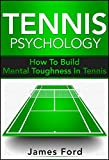 Tennis Psychology: How To Build Mental Toughness In Tennis
