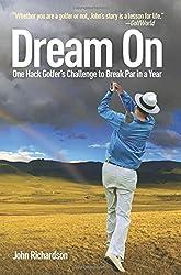 Dream on: One Hack Golfer's Challenge to Break Par in a Year by John Richardson (2010-04-06)
