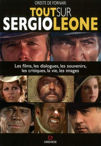 Tout sur Sergio Leone: Les films, les dialoques, les souvenirs, les critiques, la vie, les images