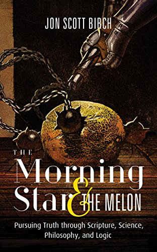 The Morning Star & The Melon: Pursuing Truth through Scripture, Science, Philosophy, and Logic (English Edition)