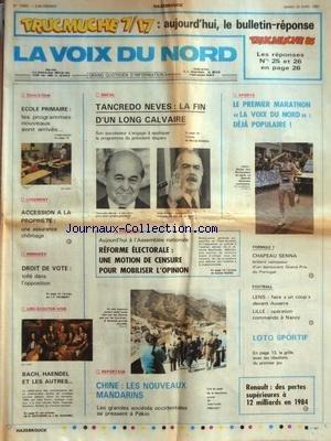 VOIX DU NORD (LA) [No 12692] du 23/04/1985 - ECOLE PRIMAIRE - LES PROGRAMMES NOUVEAUX SONT ARRIVES - ACCESSION A LA PROPRIETE - UNE ASSURANCE CHOMAGE - IMMIGRES - DROIT DE VOTE - TOLLE DANS L'OPPOSITION - BRESIL - TANCREDO NEVES - LA FIN D'UN LONG CALVAIRE - LES SPORTS - MARATHON - F1 ET SENNA - FOOT - REFORME ELECTORALE - UNE MOTION DE CENSURE POUR MOBILISER L'OPINION - RENAULT - DES PERTES SUPERIEURES A 12 MILLIARDS EN 84 - CHINE - LES NOUVEAUX MANDARINS par Collectif