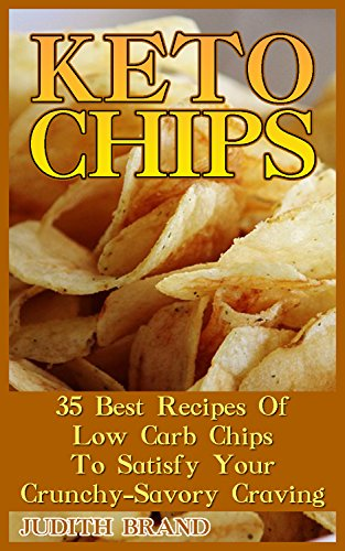 Keto Chips: 35 Best Recipes Of Low Carb Chips To Satisfy Your Crunchy-Savory Craving (English Edition)