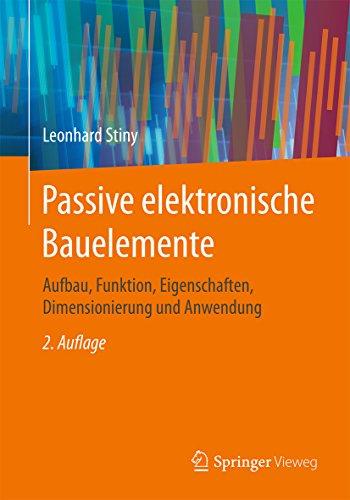 Passive elektronische Bauelemente: Aufbau, Funktion, Eigenschaften, Dimensionierung und Anwendung -