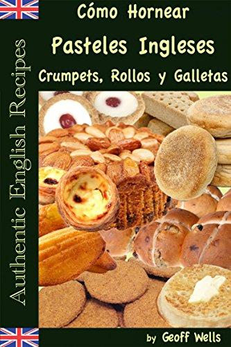 Cómo Hornear Pasteles Ingleses, Crumpets, Rollos y Galletas   (Auténticas Recetas Inglesas Libro 9) por Geoff Wells