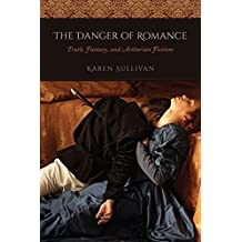 The Danger of Romance: Truth, Fantasy, and Arthurian Fictions