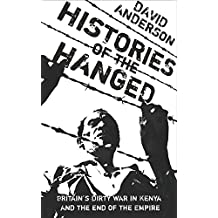 Histories of the Hanged: Britain's Dirty War in Kenya and the End of Empire: Testimonies from the Mau Mau Rebellion in Kenya
