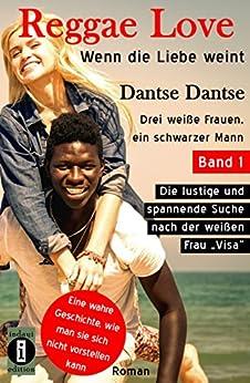 """(wahre Geschichte) Reggae Love - wenn die Liebe weint. Band 1: Drei weiße Frauen, ein schwarzer Mann: Die lustige und spannende Suche nach der weißen Frau """"Visa"""".  Roman (Reggae Love Serie)"""