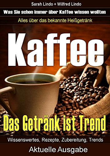 Kaffee – Das Getränk ist Trend: Alles über das bekannte Heißgetränk: Wissenswertes, Rezepte, Zubereitung und Trends