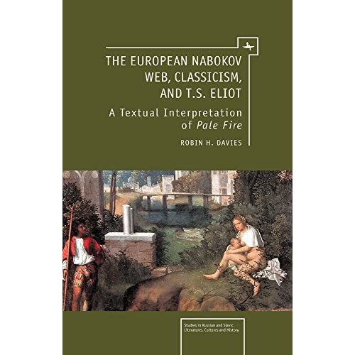 The European Nabokov Web, Classicism and T.S. Eliot (Studies in Russian and Slavic Literatures, Cultures, and History) by Robin H. Davies (2011-09-01)