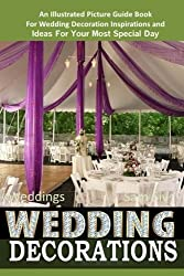 Weddings Wedding Decorations An Illustrated Picture Guide Book: For Wedding Decoration Inspirations and Ideas for Your Most Special Day (Weddings by Sam Siv) (Volume 10) by Sam Siv (2014-11-22)