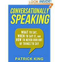Conversationally Speaking: WHAT to Say, WHEN to Say It, and HOW to Never Run Out of Things to Say (Communication Skills, Social Skills, Small talk, People Skills)