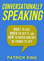 Conversationally Speaking: WHAT to Say, WHEN to Say It, and HOW to Never Run Out of Things to Say (Communication Skills, Social Skills, Small talk, People Skills) (English Edition)