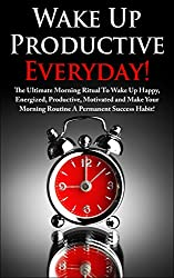 Wake Up Productive Everyday! The Ultimate Morning Ritual To Wake Up Early, Energized, Productive And Motivated  To Achieve Any Goal (Increase Your Energy ... Habits Routine Series) (English Edition)
