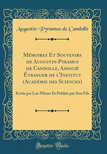 Memoires Et Souvenirs de Augustin-Pyramus de Candolle, Associe Etranger de L'Institut (Academie Des Sciences): Ecrits Par Lui-Meme Et Publies Par Son Fils (Classic Reprint)