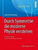 Durch Symmetrie die moderne Physik verstehen: Ein neuer Zugang zu den fundamentalen Theorien - Jakob Schwichtenberg