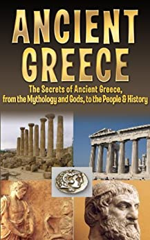 Ancient Greece: The Secrets of Ancient Greece, from the Mythology and Gods, to the People & History (Ancient Greece, Olympus, Zeus, Athens, Sparta, Olympics, Socrates, Plato, Aristotle Book 1) by [Berg, Larry]