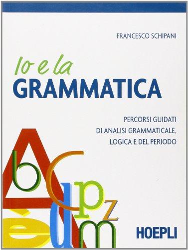 Io e la grammatica. Percorsi guidati di analisi grammaticale, logica e del periodo