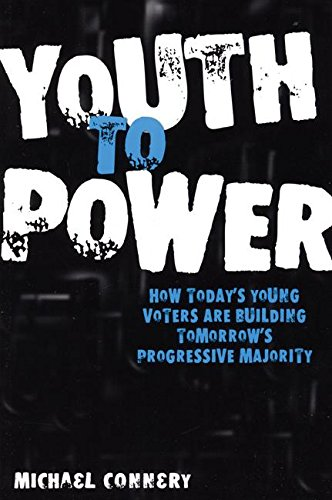 Youth To Power: How Today's Young Voters are Building Tomorrow's Progressive Majority por Michael Connery