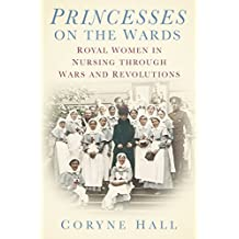 [Princesses on the Wards: Royal Women in Nursing Through Wars and Revolutions] (By: Coryne Hall) [published: December, 2014]