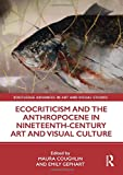 Ecocriticism and the Anthropocene in Nineteenth-Century Art and Visual Culture (Routledge Advances in Art and Visual Studies) -