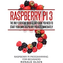 Raspberry Pi: The Only Essential Book You Need To Start Your Own Raspberry Pi 3 Projects Immediately (QUICK & EASY) (English Edition)