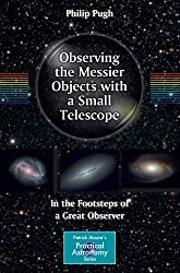 Observing the Messier Objects with a Small Telescope: In the Footsteps of a Great Observer (Patrick Moore's Practical Astronomy Series) (The Patrick Moore Practical Astronomy Series)