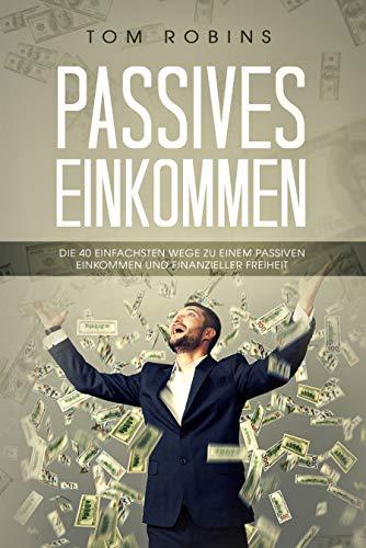 PASSIVES EINKOMMEN: Die 40 einfachsten Wegen zu einem passiven Einkommen und finanzieller Freiheit -