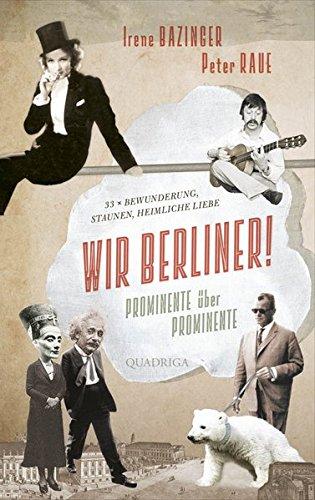 Wir Berliner!: Prominente über Prominente. 33 x Bewunderung, Staunen, heimliche Liebe