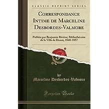 Correspondance Intime de Marceline Desbordes-Valmore: Publiee Par Benjamin Riviere; Bibliothecaire de la Ville de Douai, 1840-1857 (Classic Reprint)
