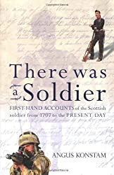 There Was a Soldier: First-hand Accounts of the Scottish Soldier at War from 1707 to the Present Day by Angus Konstam (2009-05-14)