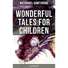 "WONDERFUL TALES FOR CHILDREN (Illustrated Edition): Captivating Stories of Epic Heroes and Heroines from the Renowned American Author of ""The Scarlet Letter"" ... House of Seven Gables"" (English Edition)"