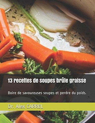 13 recettes de soupes brûle graisse: Boire de savoureuses soupes et perdre du poids. par Dr. Alex CARREL