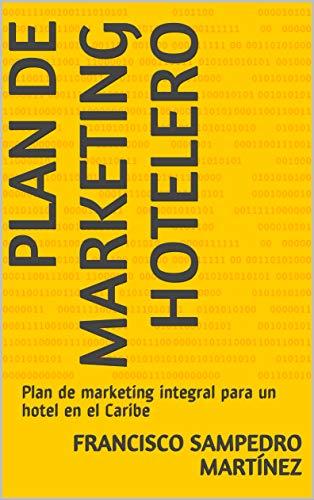 Plan de marketing hotelero: Plan de marketing integral para un hotel en el Caribe por Francisco Sampedro Martinez epub