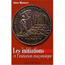 Les initiations et l'initiation maçonnique : Orné de 66 illustrations