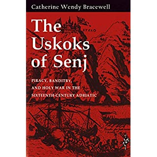 The Uskoks of Senj: Piracy, Banditry, and Holy War in the Sixteenth-Century Adriatic (English Edition)
