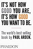 It's Not How Good You Are, Its How Good You Want to Be: The World's Best Selling Book (Design) - Paul Arden