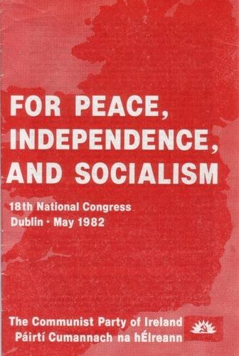 For Peace, Independence and Socialism: Documents of the 18th National Congress of the Communist Party of Ireland/Pairti Cumannach Na HAeireann, Dublin, May 1982