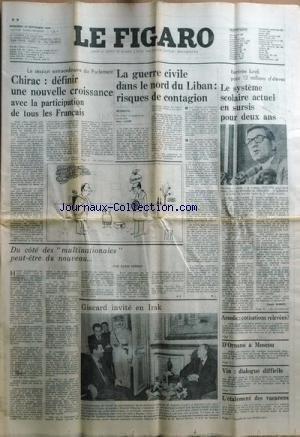 FIGARO du 10/09/1975 - LA SESSION EXTRAORDINAIRE DU PARLEMENT - CHIRAC - DEFINIR UNE NOUVELLE CROISSANCE AVEC LA PARTICIPATION DE TOUS LES FRANCAIS LA GUERRE CIVILE DANS LE NORD DU LIBAN - RISQUES DE CONTAGION PAR LUGET LE SYSTEME SCOLAIRE ACTUEL EN SURSIS POUR 2 ANS - RENE HOBY D'ORNANO A MOSCOU VIN - DIALOGUE DIFFICILE ETALEMENT DES VACANCES GISCARD INVITE EN IRAK DU COTE DES MULTINATIONALES - PEUT-ETRE DU NOUVEAU PAR VERNAY