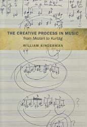 The Creative Process in Music from Mozart to Kurtag by Kinderman, William (2012) Hardcover