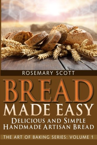 Bread Made Easy: Simple and Delicious Handmade Artisan Bread: Volume 1 (The Art of Baking)