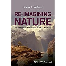 Re-Imagining Nature: The Promise of a Christian Natural Theology by Alister E. McGrath (2016-08-01)