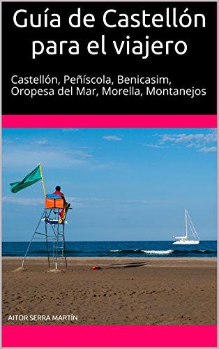 Guía de Castellón para el viajero: Castellón, Peñíscola, Benicasim, Oropesa del Mar, Morella, Montanejos por Aitor Serra Martín