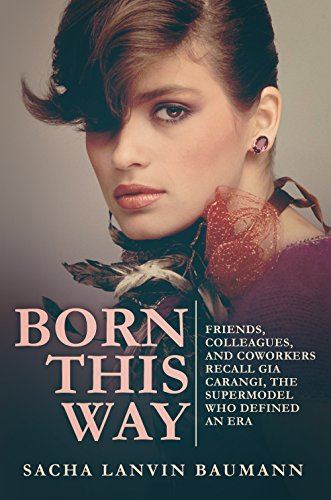 Born This Way: Friends, Colleagues, and Coworkers Recall Gia Carangi, the Supermodel Who Defined an Era (English Edition)