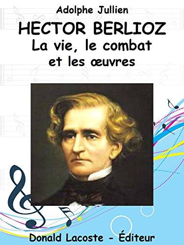 Hector Berlioz : Sa vie, son combat et ses oeuvres