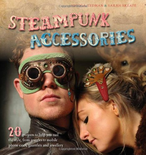 Steampunk Accessories: 20 Projects to Help You Nail the Style, From Goggles to Cell Phone Cases, Pocket Gauntlets, and Jewlery (Steampunk Paar Kostüm)