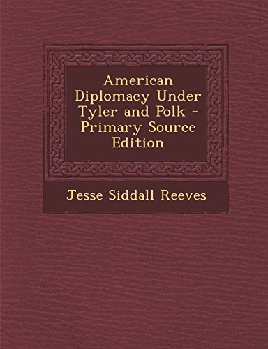American Diplomacy Under Tyler and Polk - Primary Source Edition